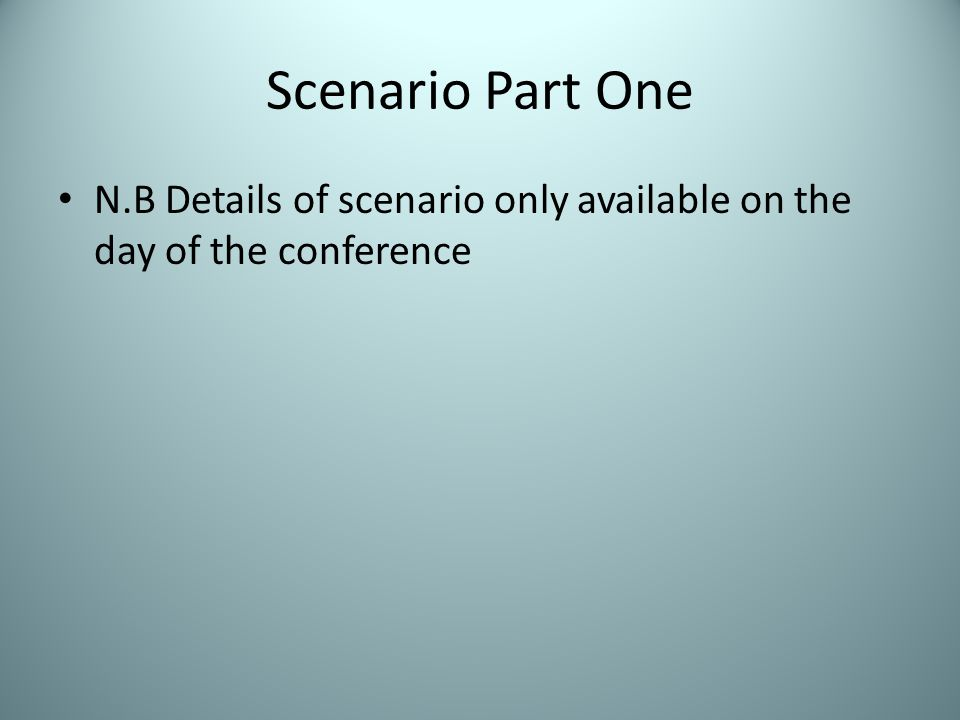Scenario Part One N.B Details of scenario only available on the day of the conference