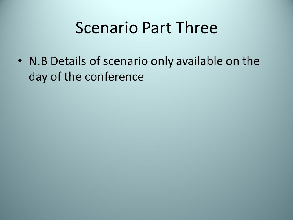 Scenario Part Three N.B Details of scenario only available on the day of the conference