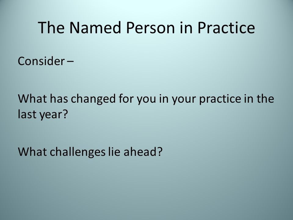 The Named Person in Practice Consider – What has changed for you in your practice in the last year.