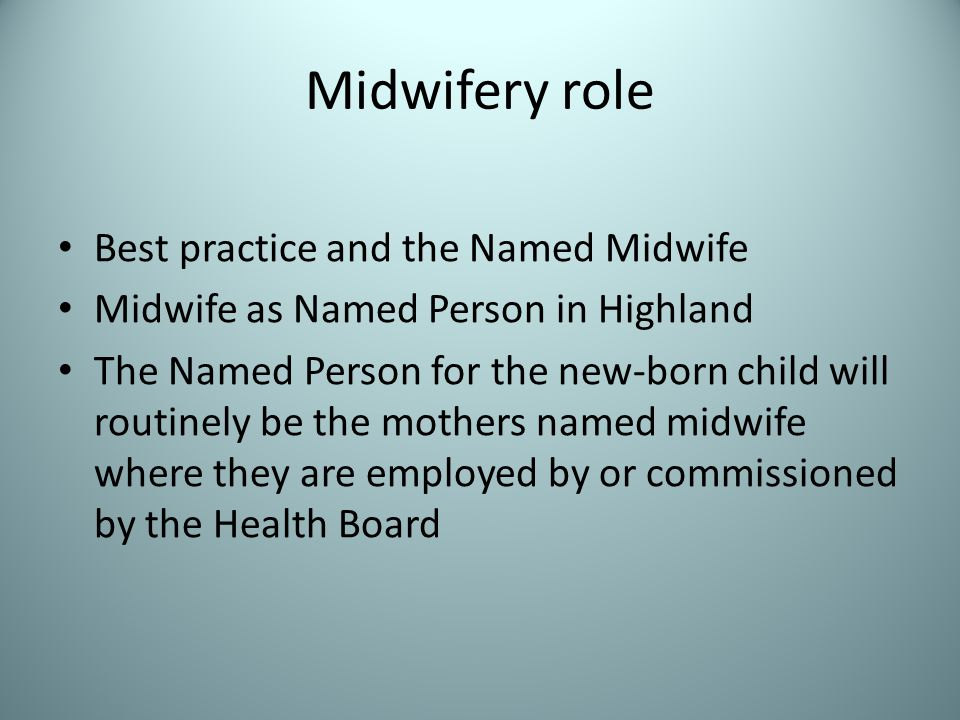 Midwifery role Best practice and the Named Midwife Midwife as Named Person in Highland The Named Person for the new-born child will routinely be the mothers named midwife where they are employed by or commissioned by the Health Board