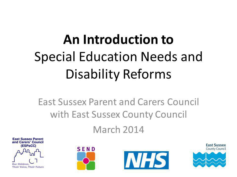 An Introduction to Special Education Needs and Disability Reforms East Sussex Parent and Carers Council with East Sussex County Council March 2014