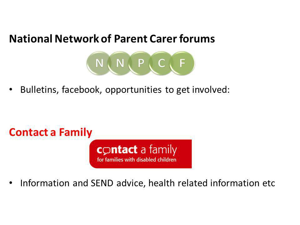 National Network of Parent Carer forums Bulletins, facebook, opportunities to get involved: Contact a Family Information and SEND advice, health related information etc
