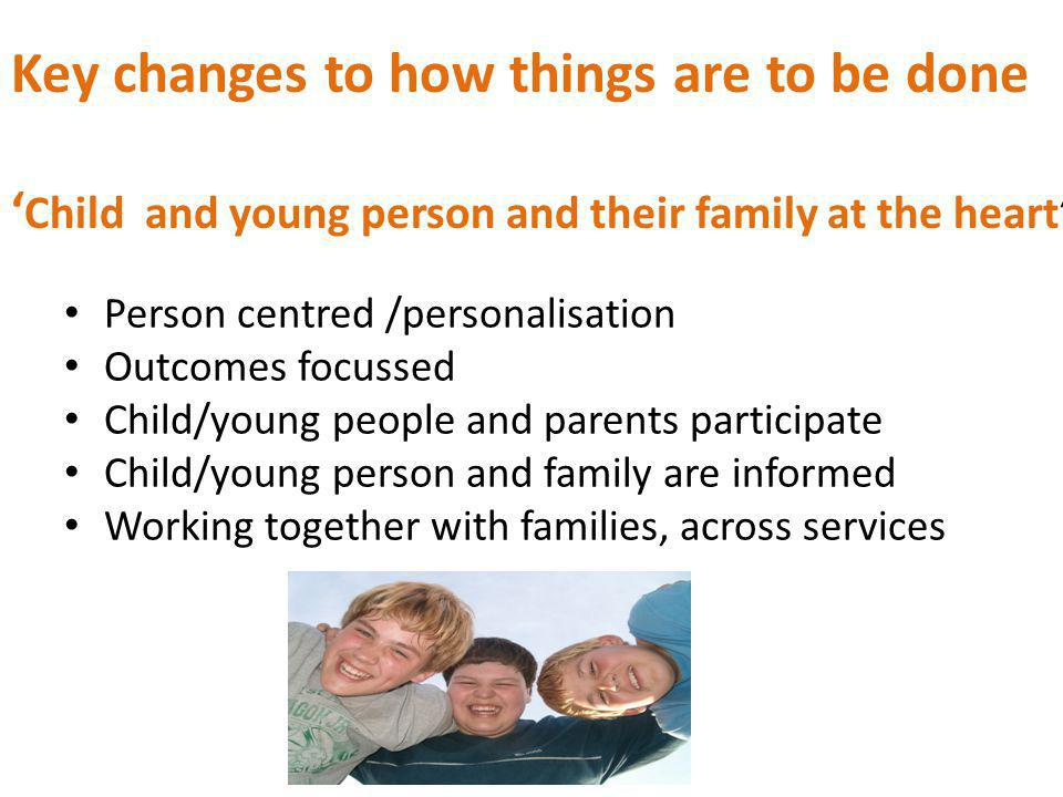 Key changes to how things are to be done ' Child and young person and their family at the heart' Person centred /personalisation Outcomes focussed Child/young people and parents participate Child/young person and family are informed Working together with families, across services