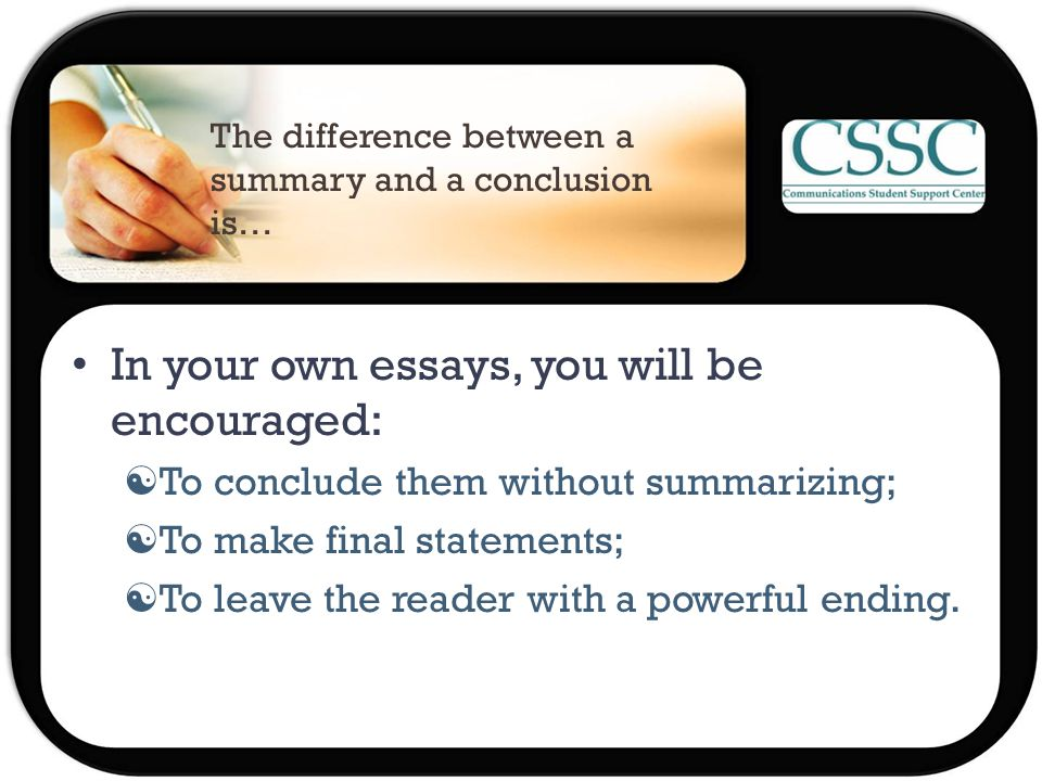 The difference between a summary and a conclusion is… In your own essays, you will be encouraged:  To conclude them without summarizing;  To make final statements;  To leave the reader with a powerful ending.