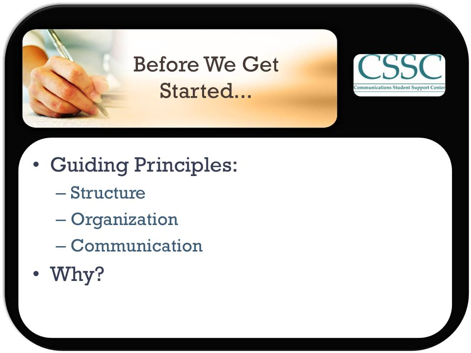 Before We Get Started... Guiding Principles: – Structure – Organization – Communication Why