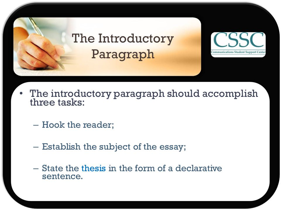 The Introductory Paragraph The introductory paragraph should accomplish three tasks: – Hook the reader; – Establish the subject of the essay; – State the thesis in the form of a declarative sentence.