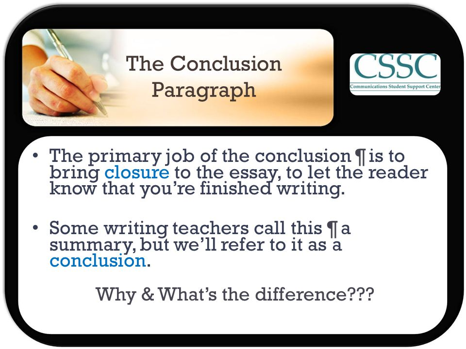 The Conclusion Paragraph The primary job of the conclusion ¶ is to bring closure to the essay, to let the reader know that you're finished writing.
