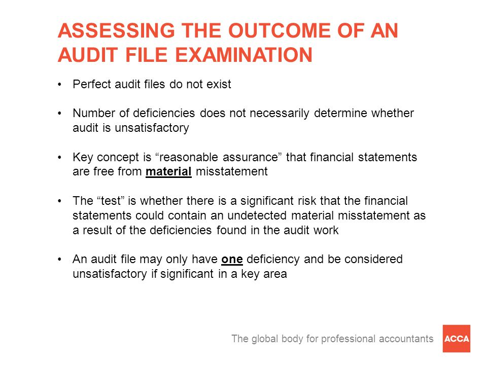 The global body for professional accountants ASSESSING THE OUTCOME OF AN AUDIT FILE EXAMINATION Perfect audit files do not exist Number of deficiencies does not necessarily determine whether audit is unsatisfactory Key concept is reasonable assurance that financial statements are free from material misstatement The test is whether there is a significant risk that the financial statements could contain an undetected material misstatement as a result of the deficiencies found in the audit work An audit file may only have one deficiency and be considered unsatisfactory if significant in a key area