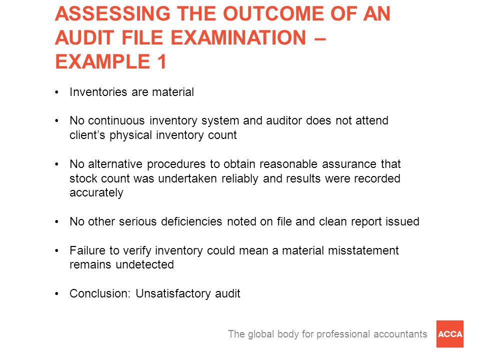 The global body for professional accountants ASSESSING THE OUTCOME OF AN AUDIT FILE EXAMINATION – EXAMPLE 1 Inventories are material No continuous inventory system and auditor does not attend client's physical inventory count No alternative procedures to obtain reasonable assurance that stock count was undertaken reliably and results were recorded accurately No other serious deficiencies noted on file and clean report issued Failure to verify inventory could mean a material misstatement remains undetected Conclusion: Unsatisfactory audit