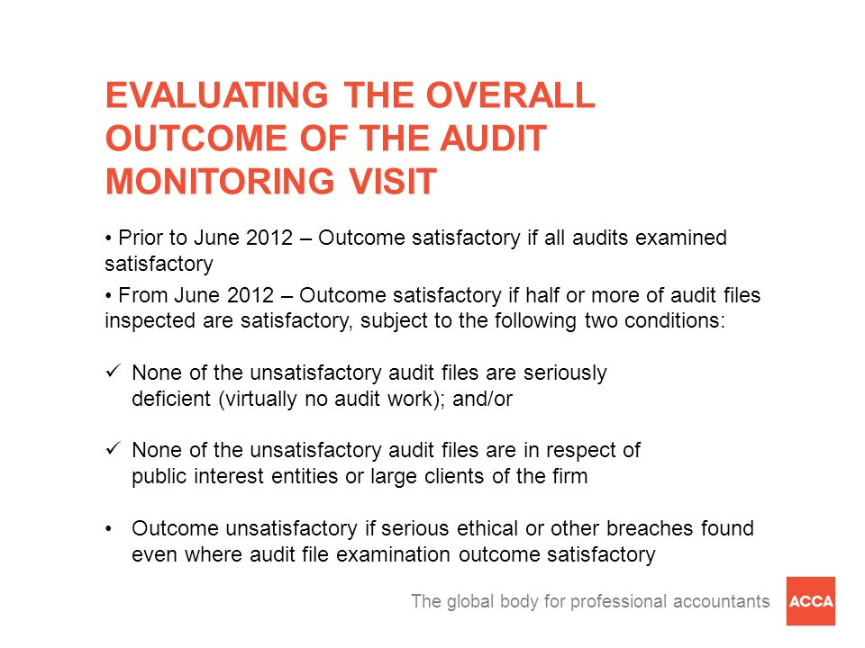The global body for professional accountants EVALUATING THE OVERALL OUTCOME OF THE AUDIT MONITORING VISIT Prior to June 2012 – Outcome satisfactory if all audits examined satisfactory From June 2012 – Outcome satisfactory if half or more of audit files inspected are satisfactory, subject to the following two conditions: None of the unsatisfactory audit files are seriously deficient (virtually no audit work); and/or None of the unsatisfactory audit files are in respect of public interest entities or large clients of the firm Outcome unsatisfactory if serious ethical or other breaches found even where audit file examination outcome satisfactory