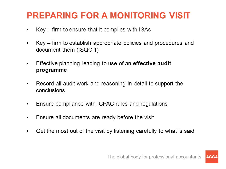 The global body for professional accountants PREPARING FOR A MONITORING VISIT Key – firm to ensure that it complies with ISAs Key – firm to establish appropriate policies and procedures and document them (ISQC 1) Effective planning leading to use of an effective audit programme Record all audit work and reasoning in detail to support the conclusions Ensure compliance with ICPAC rules and regulations Ensure all documents are ready before the visit Get the most out of the visit by listening carefully to what is said