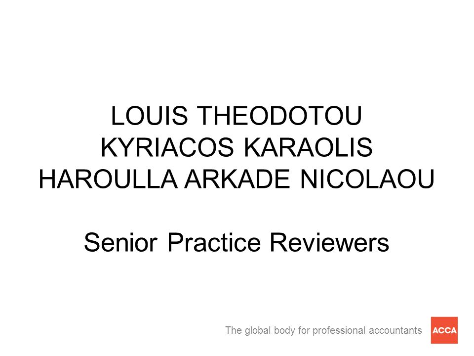 The global body for professional accountants LOUIS THEODOTOU KYRIACOS KARAOLIS HAROULLA ARKADE NICOLAOU Senior Practice Reviewers