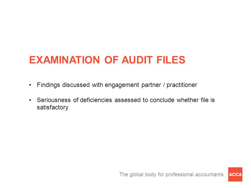 The global body for professional accountants EXAMINATION OF AUDIT FILES Findings discussed with engagement partner / practitioner Seriousness of deficiencies assessed to conclude whether file is satisfactory
