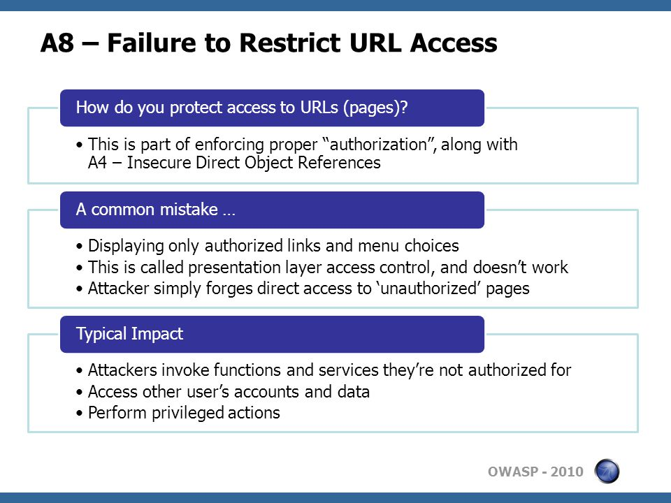 OWASP A8 – Failure to Restrict URL Access This is part of enforcing proper authorization , along with A4 – Insecure Direct Object References How do you protect access to URLs (pages).