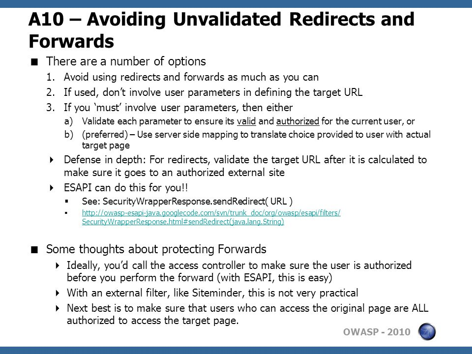 OWASP A10 – Avoiding Unvalidated Redirects and Forwards  There are a number of options 1.Avoid using redirects and forwards as much as you can 2.If used, don't involve user parameters in defining the target URL 3.If you 'must' involve user parameters, then either a)Validate each parameter to ensure its valid and authorized for the current user, or b)(preferred) – Use server side mapping to translate choice provided to user with actual target page  Defense in depth: For redirects, validate the target URL after it is calculated to make sure it goes to an authorized external site  ESAPI can do this for you!.