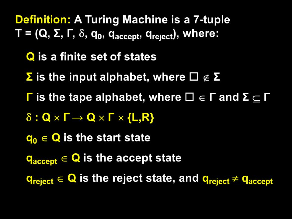 Definition: A Turing Machine is a 7-tuple T = (Q, Σ, Γ, , q 0, q accept, q reject ), where: Q is a finite set of states Γ is the tape alphabet, where   Γ and Σ  Γ q 0  Q is the start state Σ is the input alphabet, where   Σ  : Q  Γ → Q  Γ  {L,R} q accept  Q is the accept state q reject  Q is the reject state, and q reject  q accept