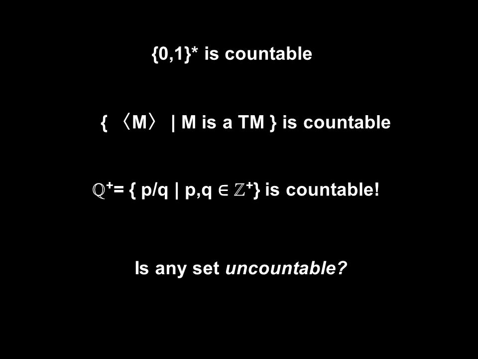 {0,1}* is countable { 〈 M 〉 | M is a TM } is countable ℚ + = { p/q | p,q ∈ ℤ + } is countable.