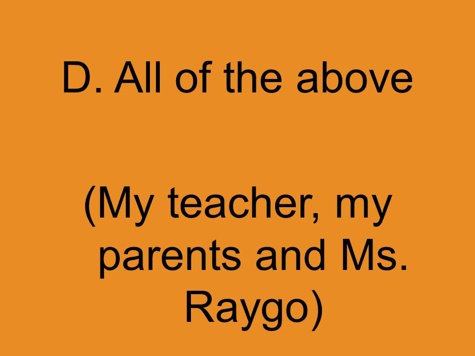 D. All of the above (My teacher, my parents and Ms. Raygo)