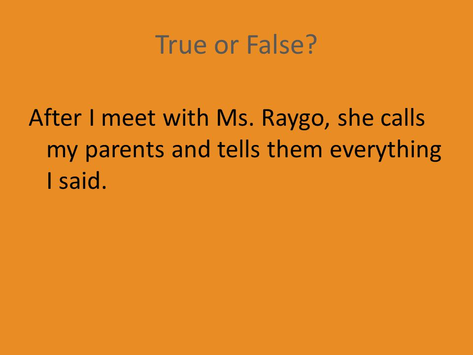 True or False After I meet with Ms. Raygo, she calls my parents and tells them everything I said.