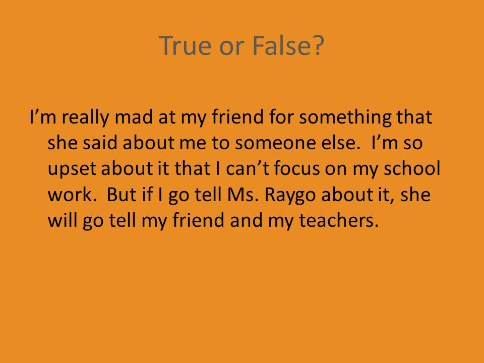 True or False. I'm really mad at my friend for something that she said about me to someone else.