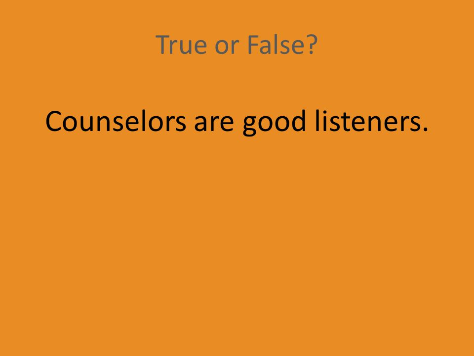 True or False Counselors are good listeners.