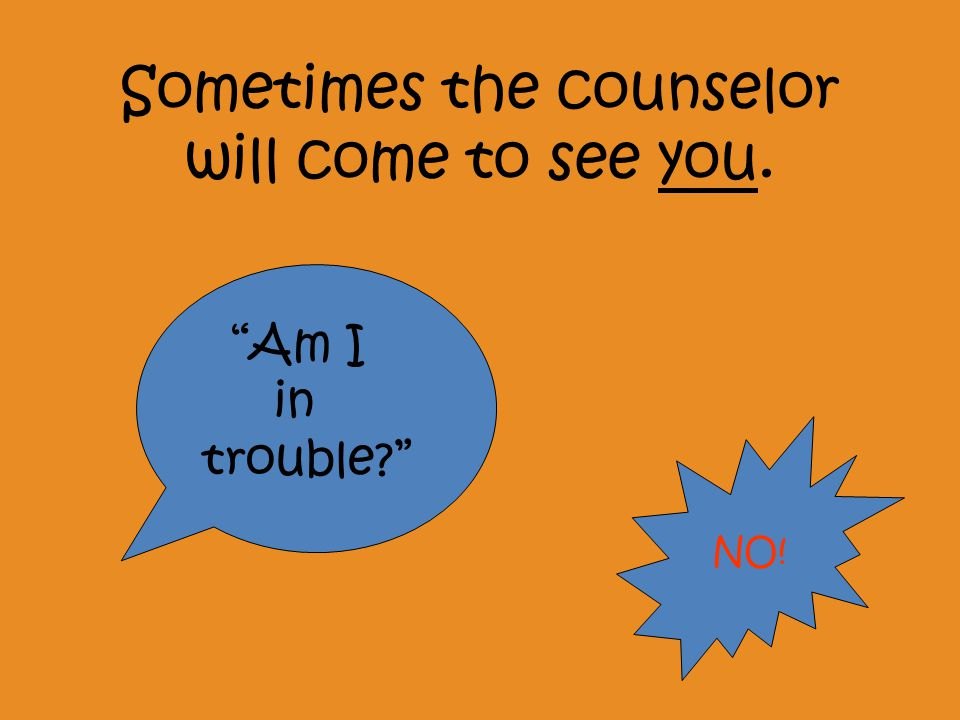 Sometimes the counselor will come to see you. Am I in trouble NO!