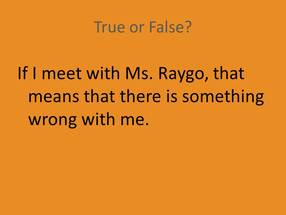 True or False If I meet with Ms. Raygo, that means that there is something wrong with me.
