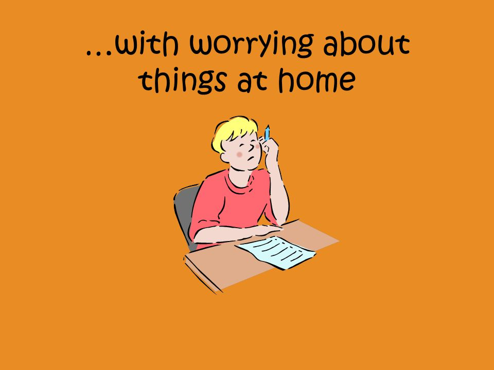 …with worrying about things at home