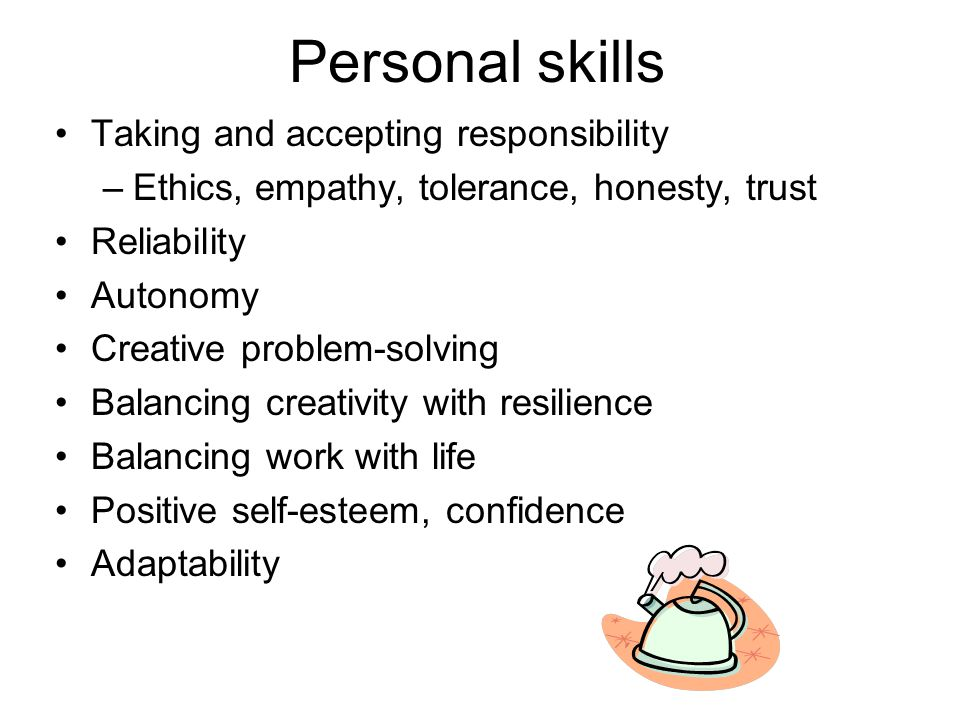 Personal skills Taking and accepting responsibility –Ethics, empathy, tolerance, honesty, trust Reliability Autonomy Creative problem-solving Balancing creativity with resilience Balancing work with life Positive self-esteem, confidence Adaptability