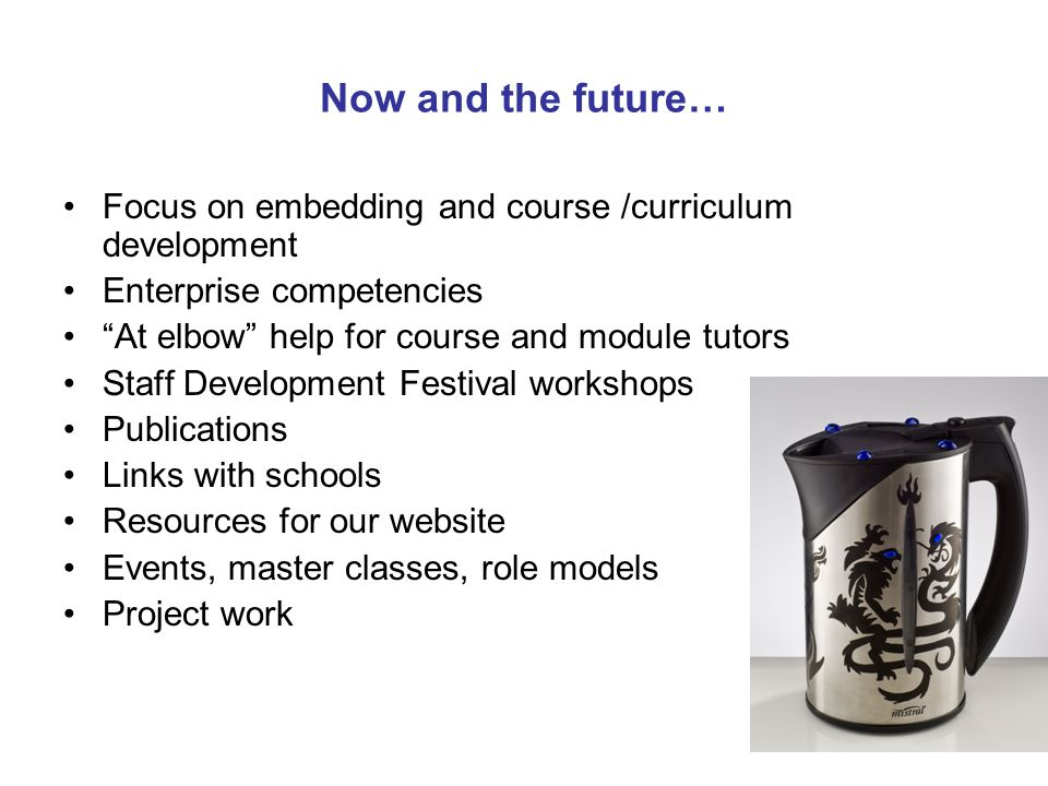 Now and the future… Focus on embedding and course /curriculum development Enterprise competencies At elbow help for course and module tutors Staff Development Festival workshops Publications Links with schools Resources for our website Events, master classes, role models Project work