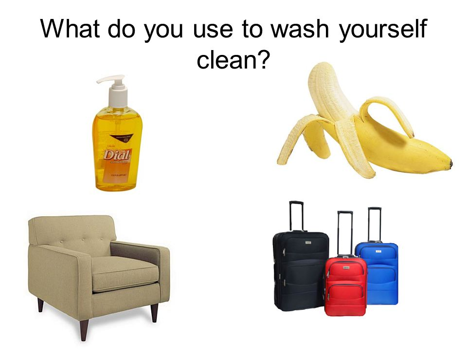 What do you use to wash yourself clean