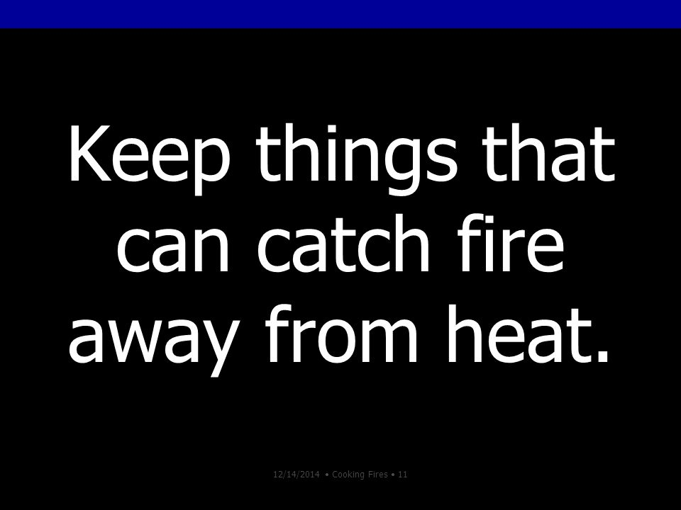 12/14/2014 Cooking Fires 11 Keep things that can catch fire away from heat.