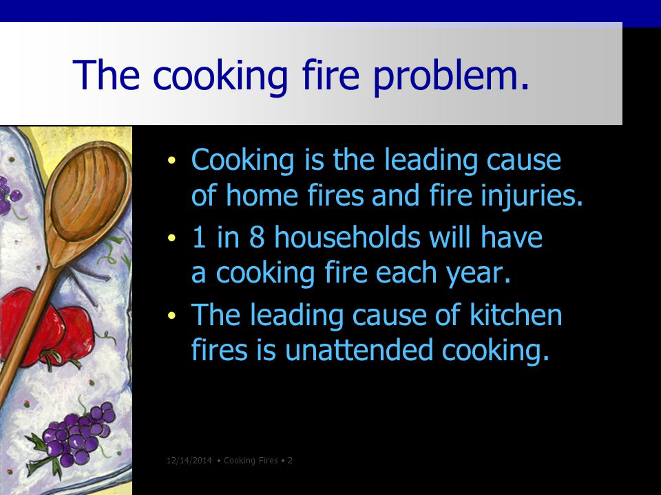 12/14/2014 Cooking Fires 2 The cooking fire problem.