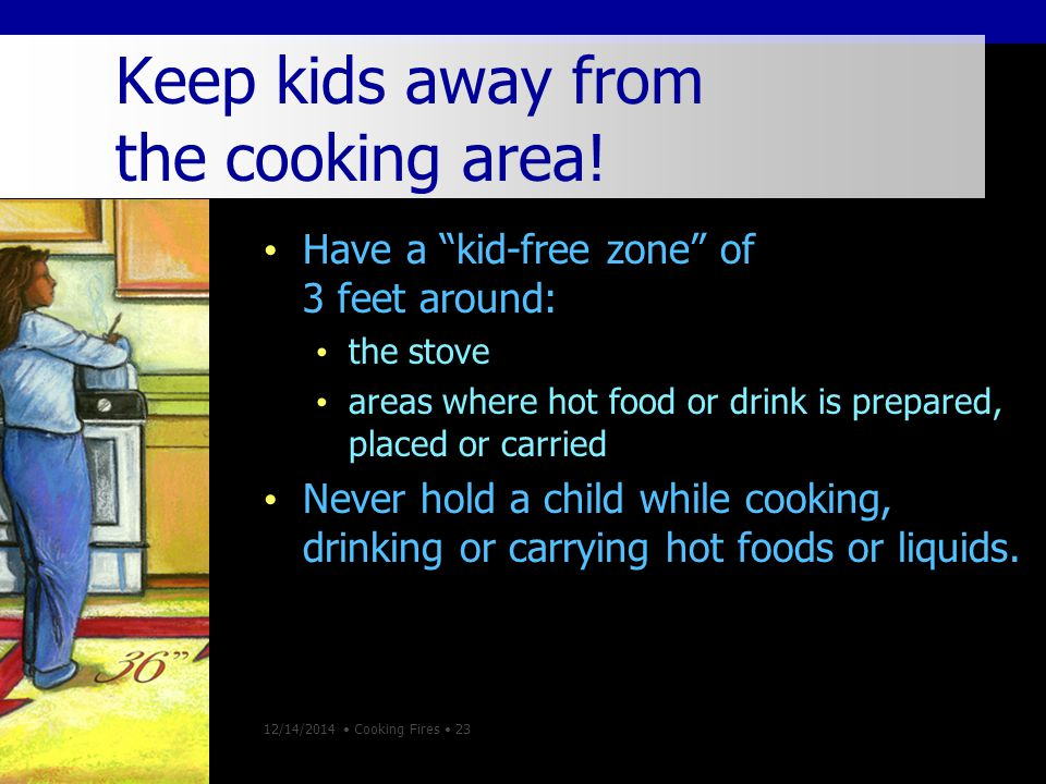 12/14/2014 Cooking Fires 23 Keep kids away from the cooking area.
