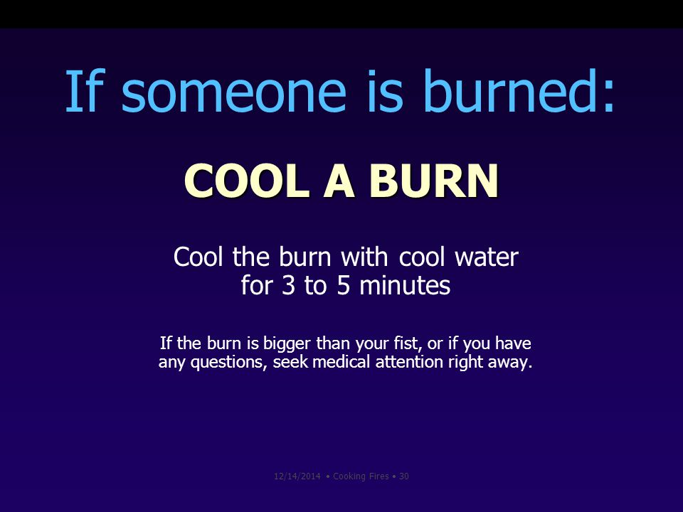 12/14/2014 Cooking Fires 30 If someone is burned: COOL A BURN Cool the burn with cool water for 3 to 5 minutes If the burn is bigger than your fist, or if you have any questions, seek medical attention right away.