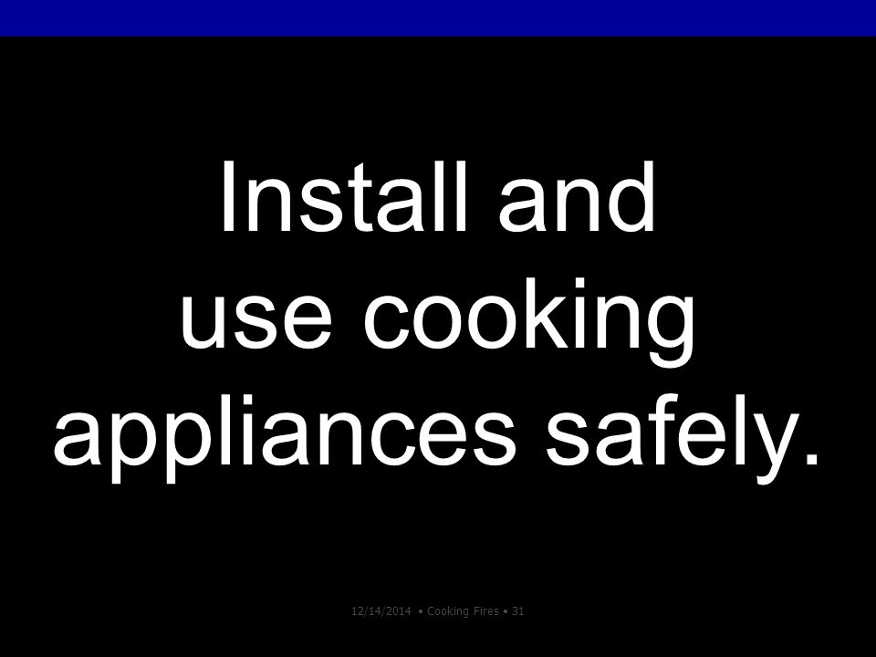 12/14/2014 Cooking Fires 31 Install and use cooking appliances safely.