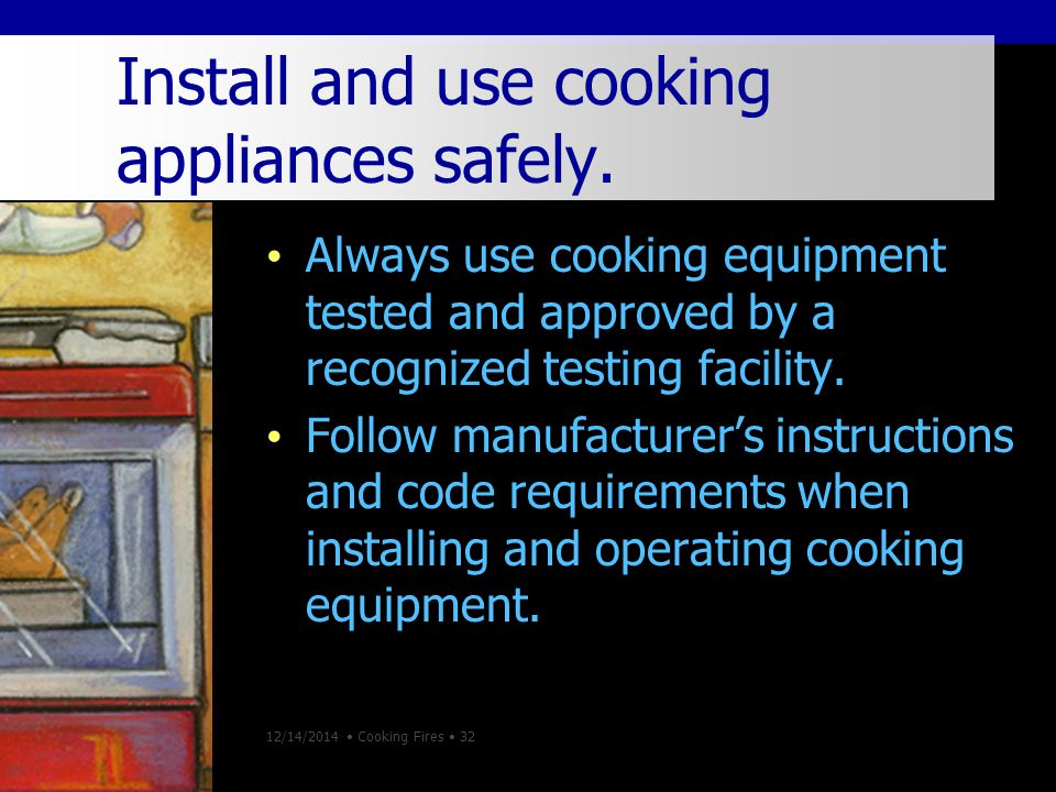 12/14/2014 Cooking Fires 32 Install and use cooking appliances safely.