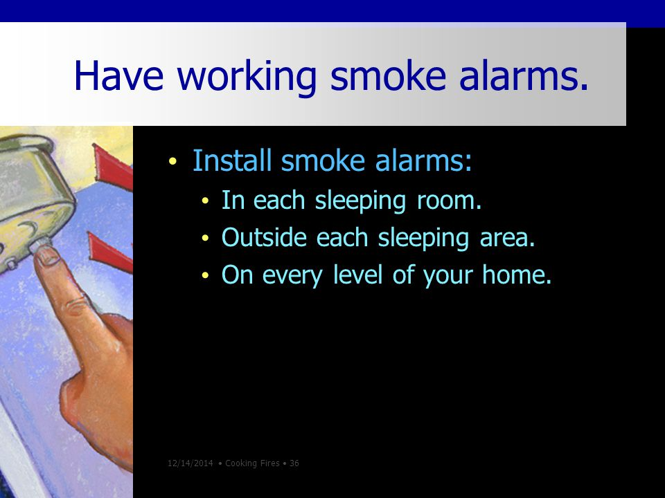 12/14/2014 Cooking Fires 36 Have working smoke alarms.