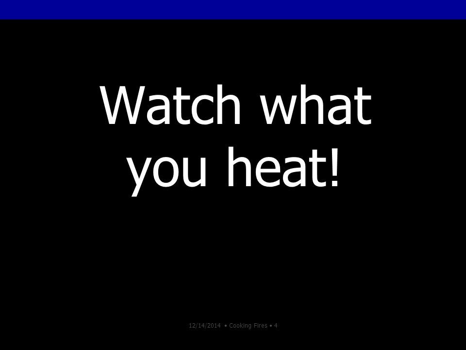 12/14/2014 Cooking Fires 4 Watch what you heat!
