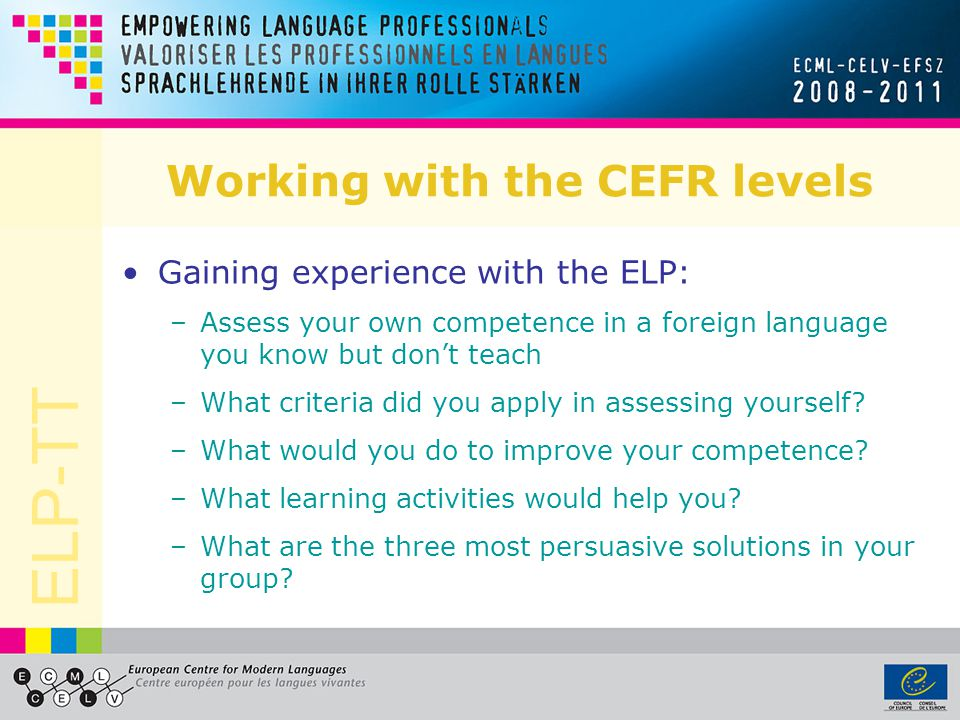 ELP-TT Working with the CEFR levels Gaining experience with the ELP: –Assess your own competence in a foreign language you know but don't teach –What criteria did you apply in assessing yourself.
