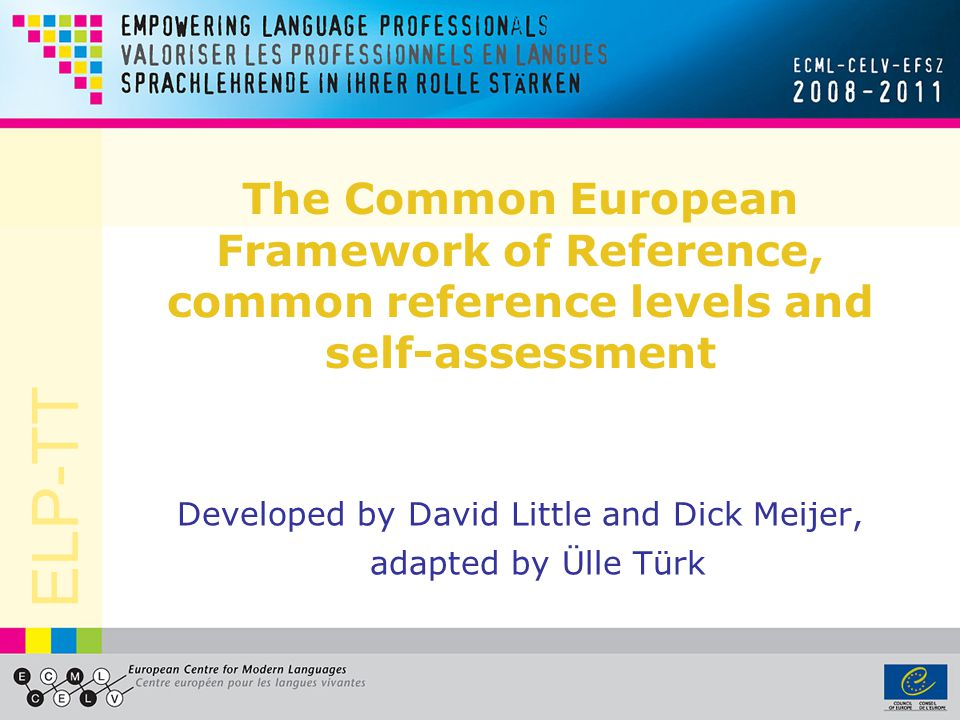ELP-TT The Common European Framework of Reference, common reference levels and self-assessment Developed by David Little and Dick Meijer, adapted by Ülle Türk