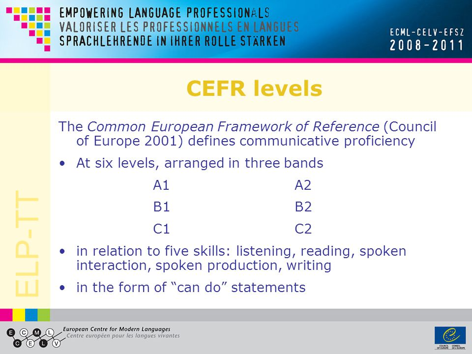 ELP-TT CEFR levels The Common European Framework of Reference (Council of Europe 2001) defines communicative proficiency At six levels, arranged in three bands A1 A2 B1 B2 C1 C2 in relation to five skills: listening, reading, spoken interaction, spoken production, writing in the form of can do statements