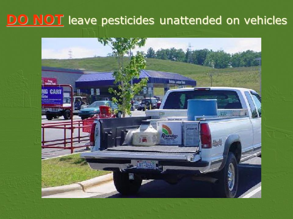 DO NOT leave pesticides unattended on vehicles