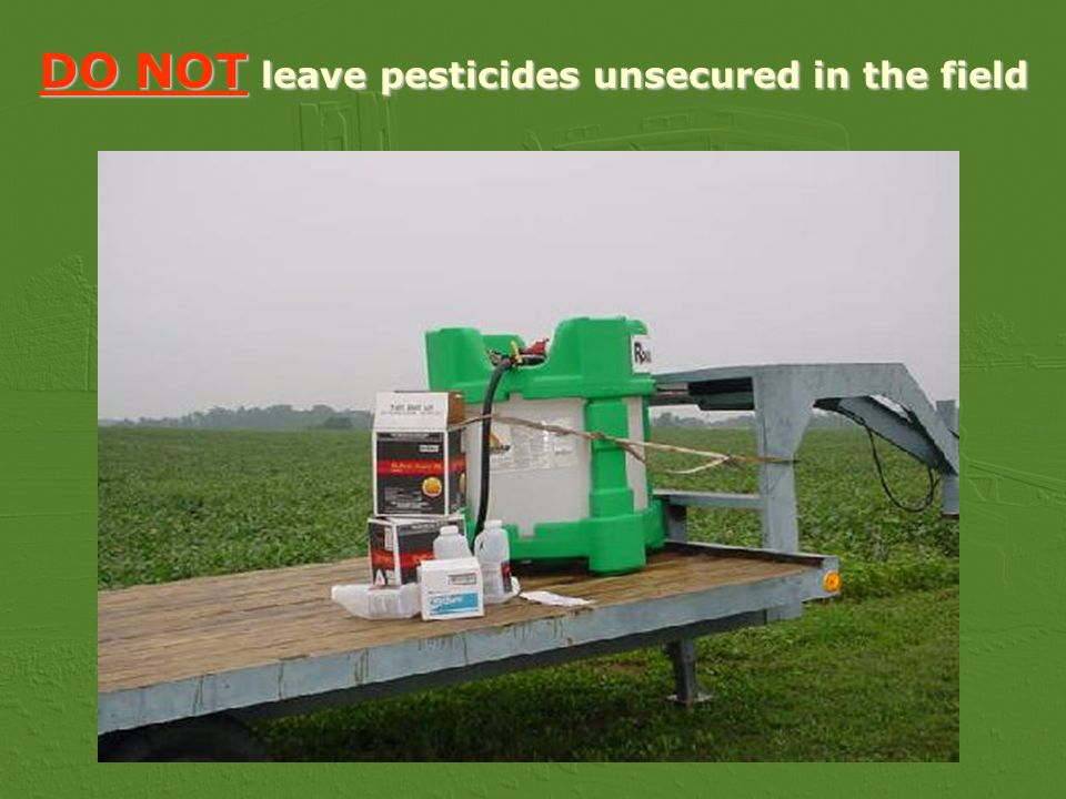 DO NOT leave pesticides unsecured in the field