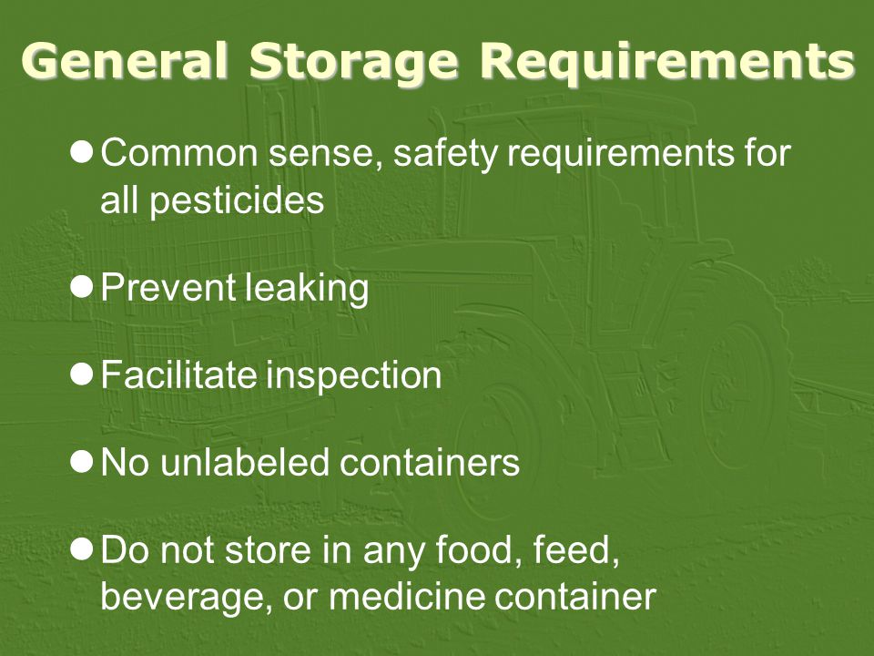 General Storage Requirements Common sense, safety requirements for all pesticides Prevent leaking Facilitate inspection No unlabeled containers Do not store in any food, feed, beverage, or medicine container