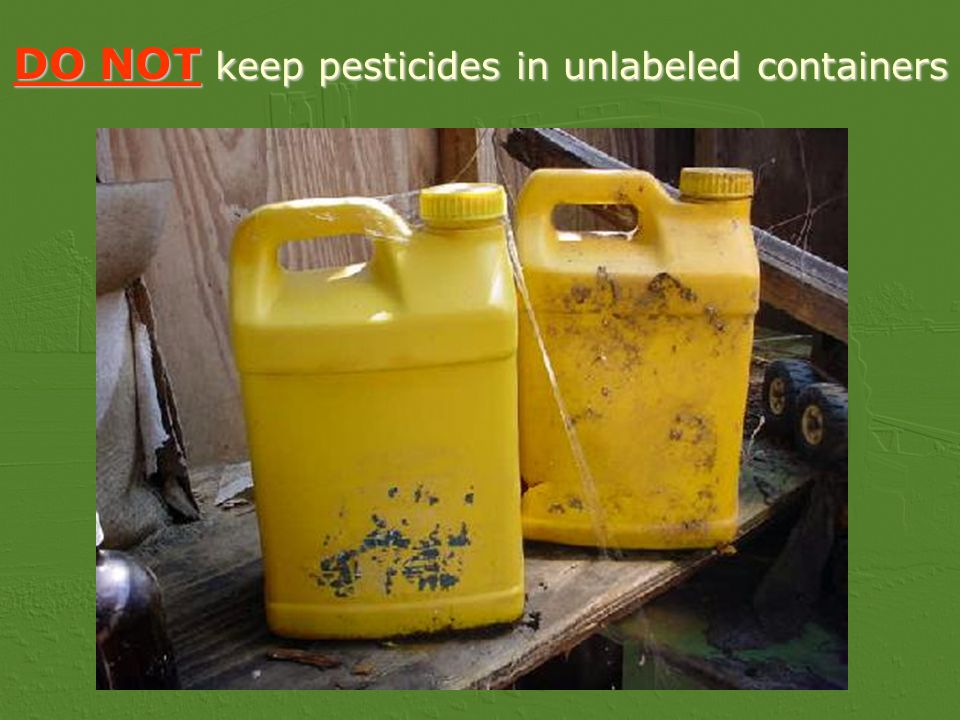 DO NOT keep pesticides in unlabeled containers
