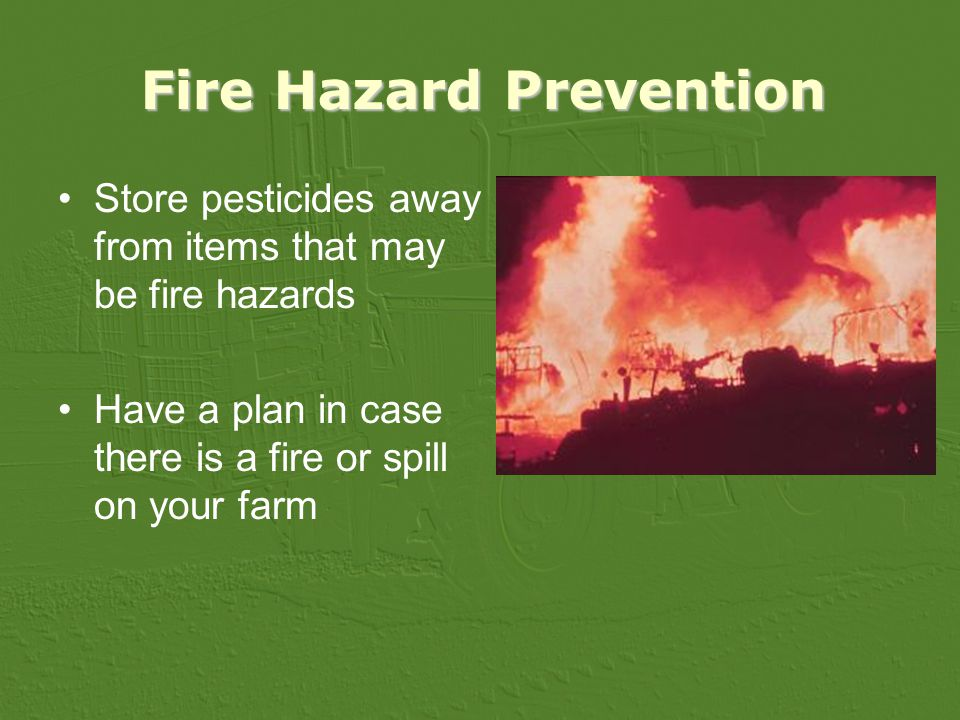Fire Hazard Prevention Store pesticides away from items that may be fire hazards Have a plan in case there is a fire or spill on your farm