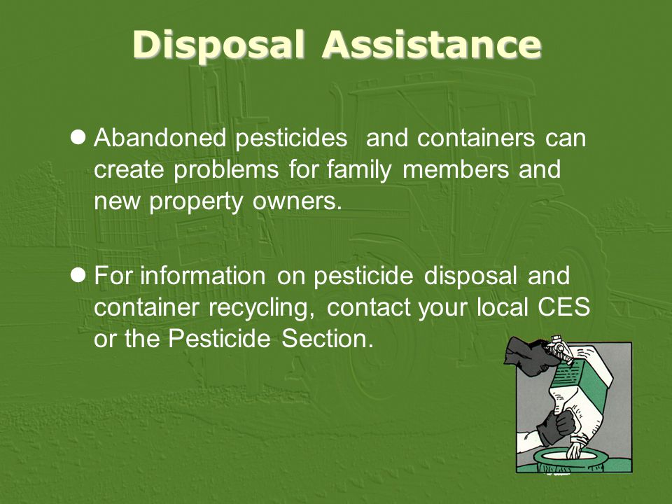 Disposal Assistance Abandoned pesticides and containers can create problems for family members and new property owners.