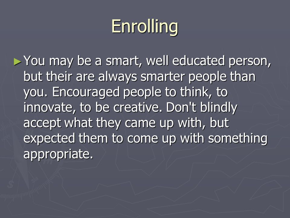 Enrolling ► You may be a smart, well educated person, but their are always smarter people than you.