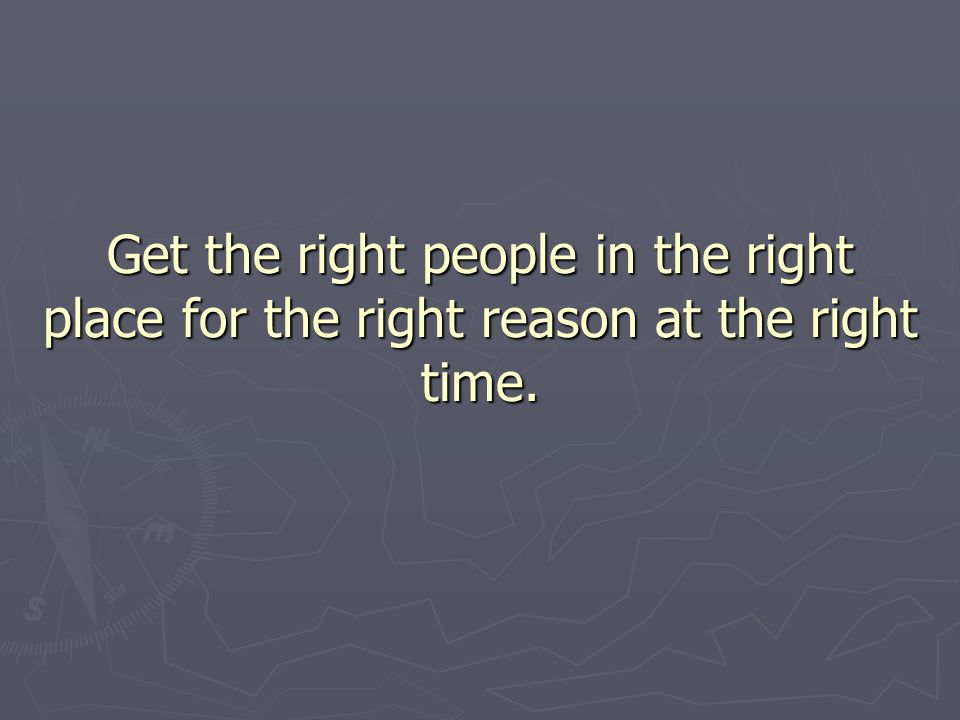 Get the right people in the right place for the right reason at the right time.